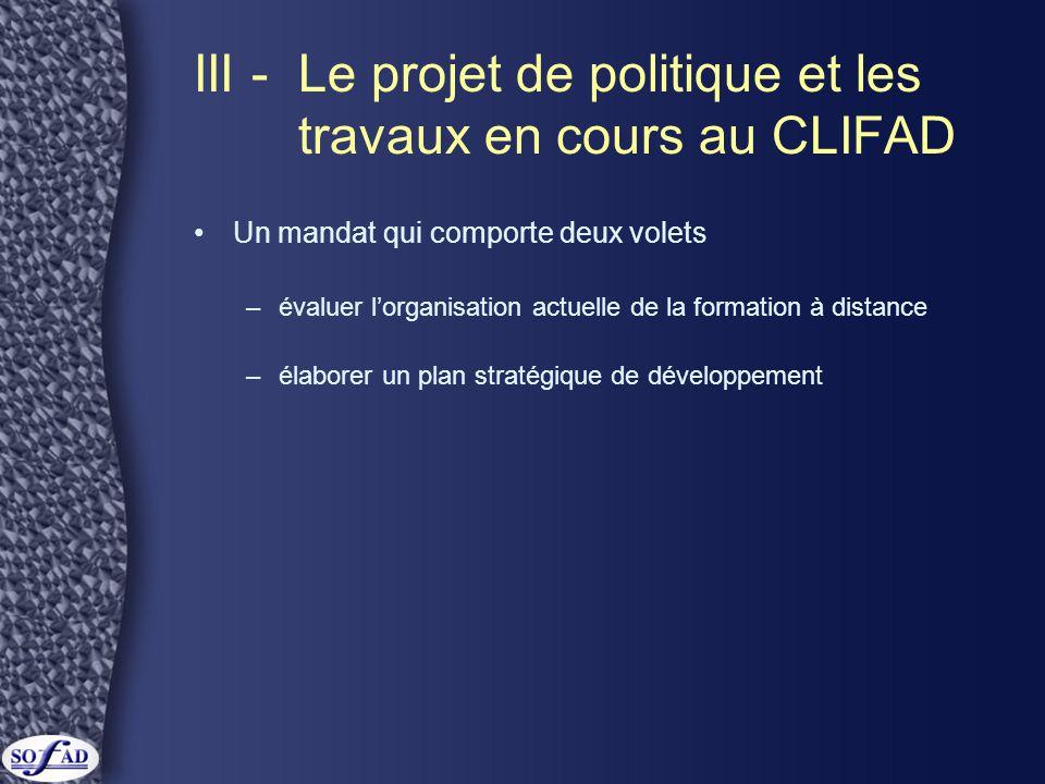 III -Le projet de politique et les travaux en cours au CLIFAD Un mandat qui comporte deux volets –évaluer l'organisation actuelle de la formation à distance –élaborer un plan stratégique de développement