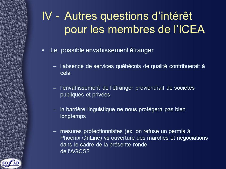 IV -Autres questions d'intérêt pour les membres de l'ICEA Le possible envahissement étranger –l'absence de services québécois de qualité contribuerait à cela –l'envahissement de l'étranger proviendrait de sociétés publiques et privées –la barrière linguistique ne nous protégera pas bien longtemps –mesures protectionnistes (ex.