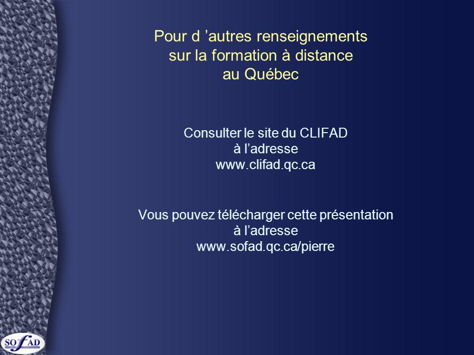 Pour d 'autres renseignements sur la formation à distance au Québec Consulter le site du CLIFAD à l'adresse www.clifad.qc.ca Vous pouvez télécharger cette présentation à l'adresse www.sofad.qc.ca/pierre