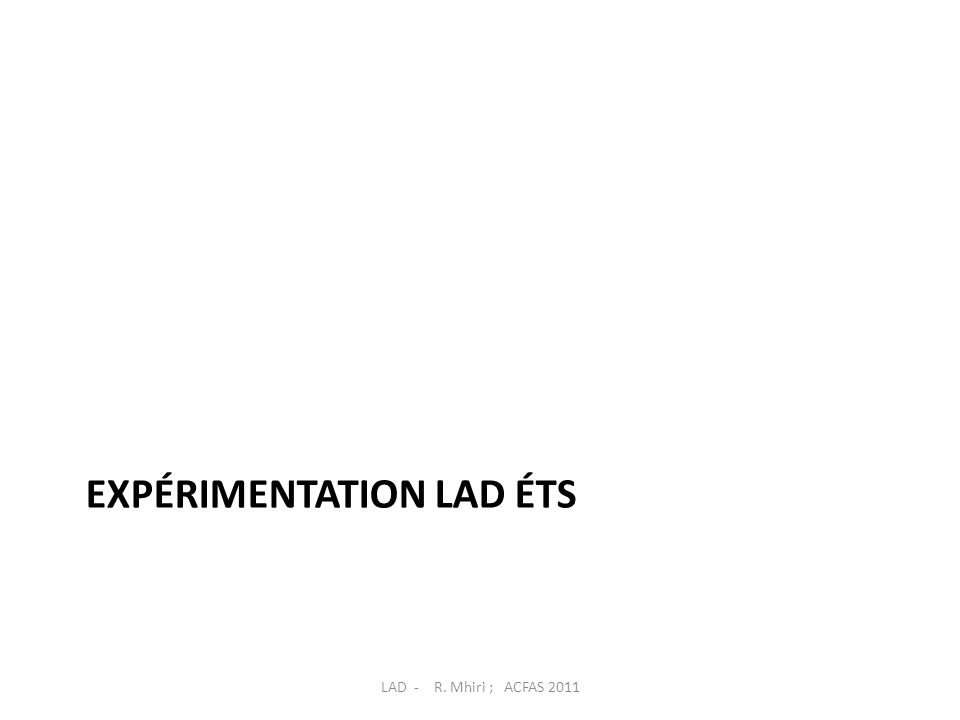 EXPÉRIMENTATION LAD ÉTS LAD - R. Mhiri ; ACFAS 2011