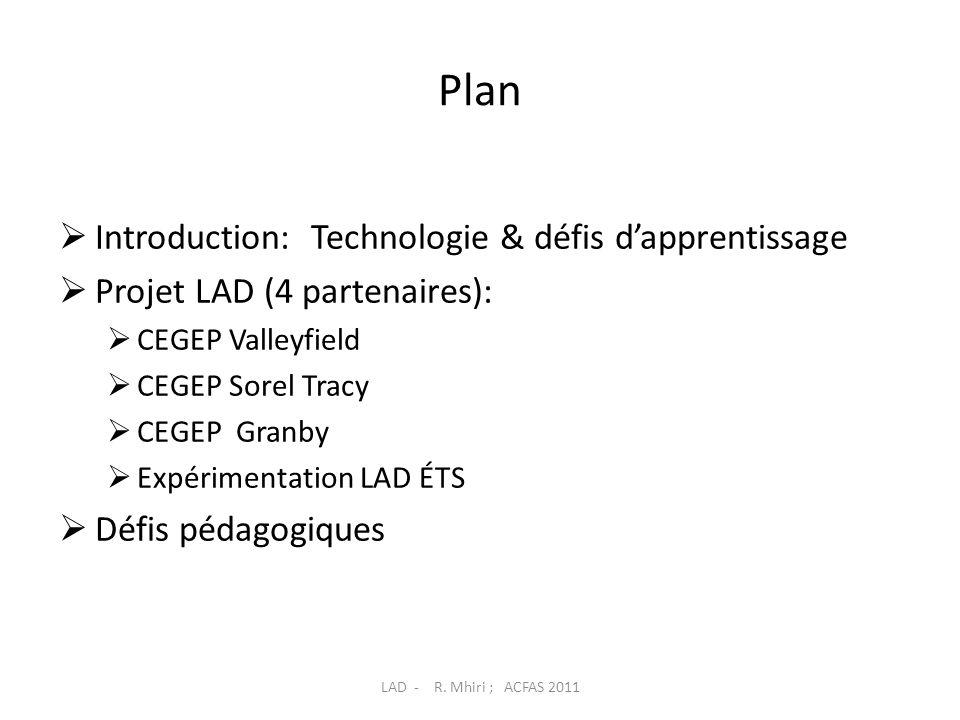 Plan  Introduction: Technologie & défis d'apprentissage  Projet LAD (4 partenaires):  CEGEP Valleyfield  CEGEP Sorel Tracy  CEGEP Granby  Expérimentation LAD ÉTS  Défis pédagogiques LAD - R.