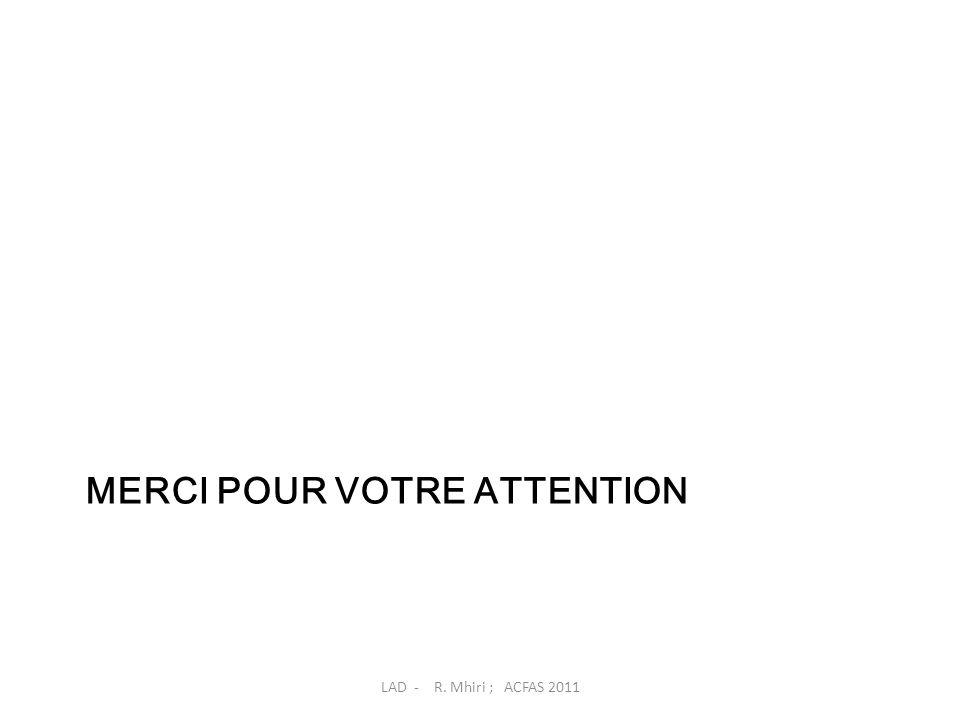 MERCI POUR VOTRE ATTENTION LAD - R. Mhiri ; ACFAS 2011