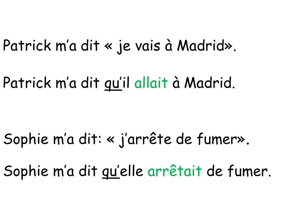 Patrick m'a dit « je vais à Madrid». Patrick m'a dit qu'il allait à Madrid. Sophie m'a dit: « j'arrête de fumer». Sophie m'a dit qu'elle arrêtait de f