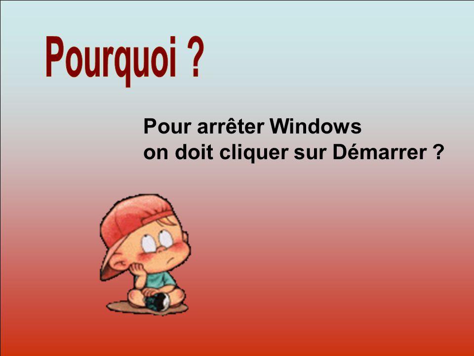 Dit-moi Pourquoi? Pour arrêter Windows on doit cliquer sur Démarrer ?