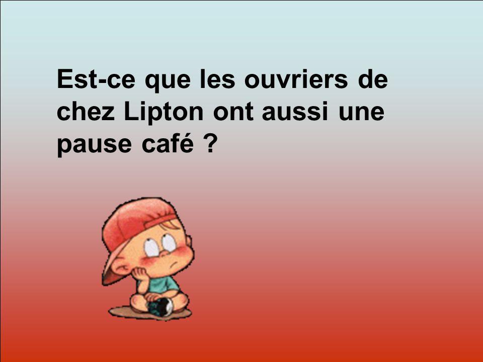 Dit-moi Pourquoi? Est-ce que les ouvriers de chez Lipton ont aussi une pause café ?