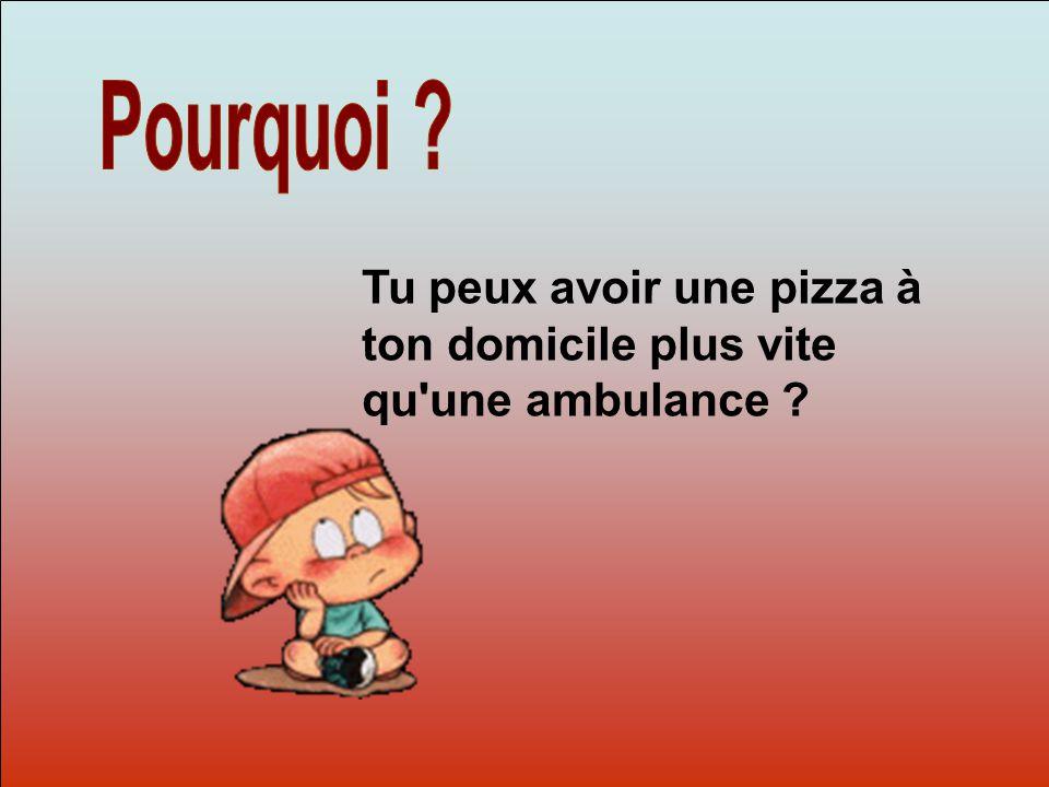 Dit-moi Pourquoi? Tu peux avoir une pizza à ton domicile plus vite qu une ambulance ?