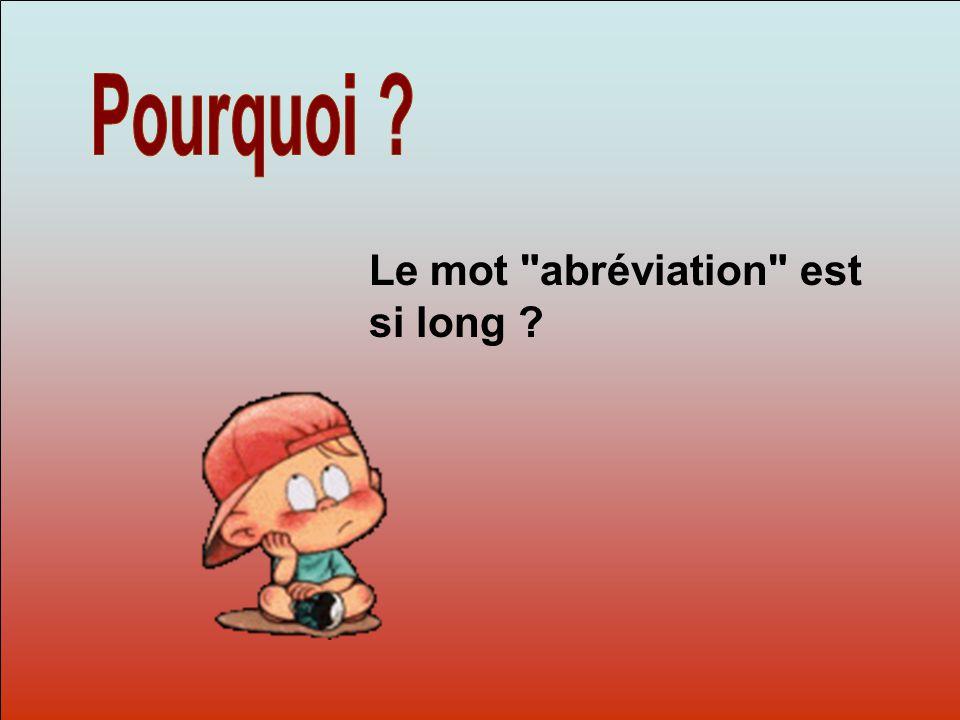 Dit-moi Pourquoi? Le mot abréviation est si long ?