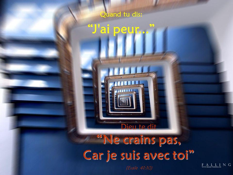 """Quand tu dis: """"J'ai peur..."""" Dieu te dit """"Ne crains pas, Car je suis avec toi"""" (Esaïe 41:10)"""