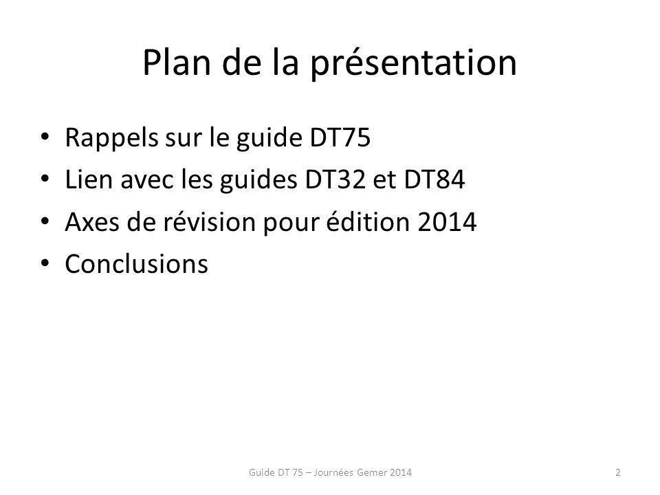 Plan de la présentation Rappels sur le guide DT75 Lien avec les guides DT32 et DT84 Axes de révision pour édition 2014 Conclusions Guide DT 75 – Journées Gemer 20142