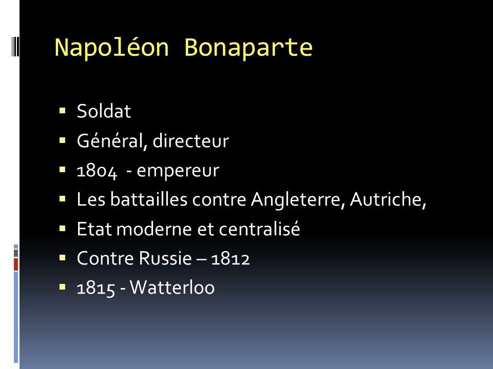 Napoléon Bonaparte  Soldat  Général, directeur  1804 - empereur  Les battailles contre Angleterre, Autriche,  Etat moderne et centralisé  Contre Russie – 1812  1815 - Watterloo