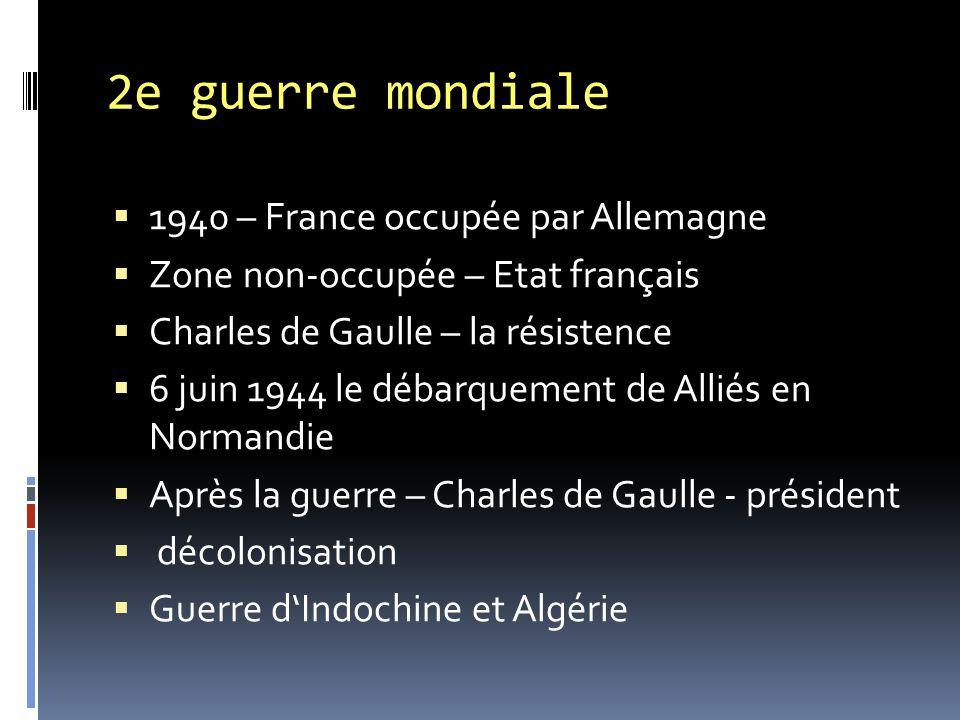 2e guerre mondiale  1940 – France occupée par Allemagne  Zone non-occupée – Etat français  Charles de Gaulle – la résistence  6 juin 1944 le débarquement de Alliés en Normandie  Après la guerre – Charles de Gaulle - président  décolonisation  Guerre d'Indochine et Algérie