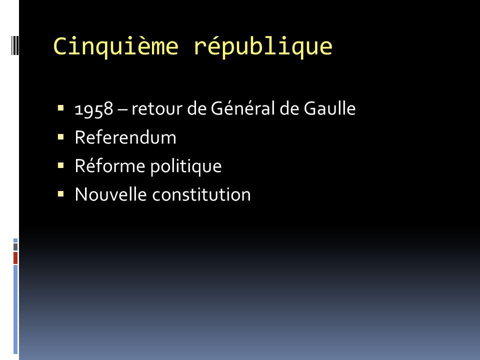 Cinquième république  1958 – retour de Général de Gaulle  Referendum  Réforme politique  Nouvelle constitution