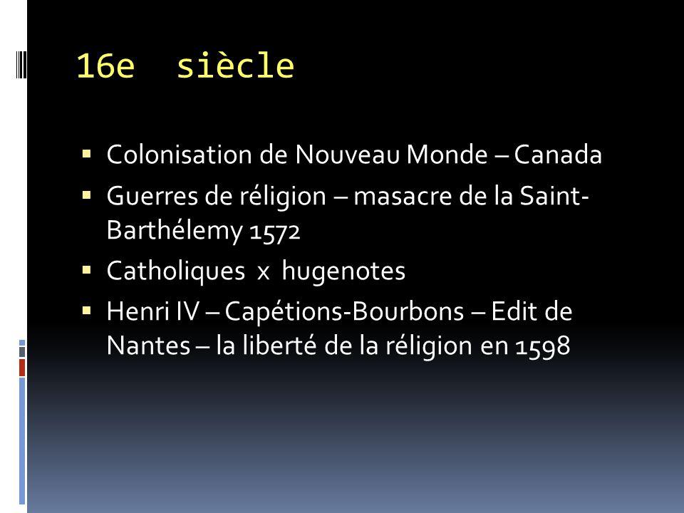 16e siècle  Colonisation de Nouveau Monde – Canada  Guerres de réligion – masacre de la Saint- Barthélemy 1572  Catholiques x hugenotes  Henri IV – Capétions-Bourbons – Edit de Nantes – la liberté de la réligion en 1598