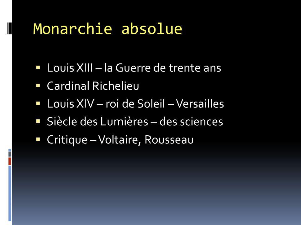 Monarchie absolue  Louis XIII – la Guerre de trente ans  Cardinal Richelieu  Louis XIV – roi de Soleil – Versailles  Siècle des Lumières – des sci