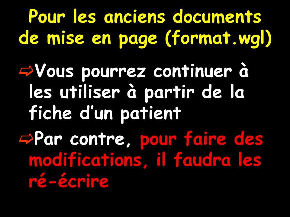 Pour les anciens documents de mise en page (format.wgl)  Vous pourrez continuer à les utiliser à partir de la fiche d'un patient  Par contre, pour f