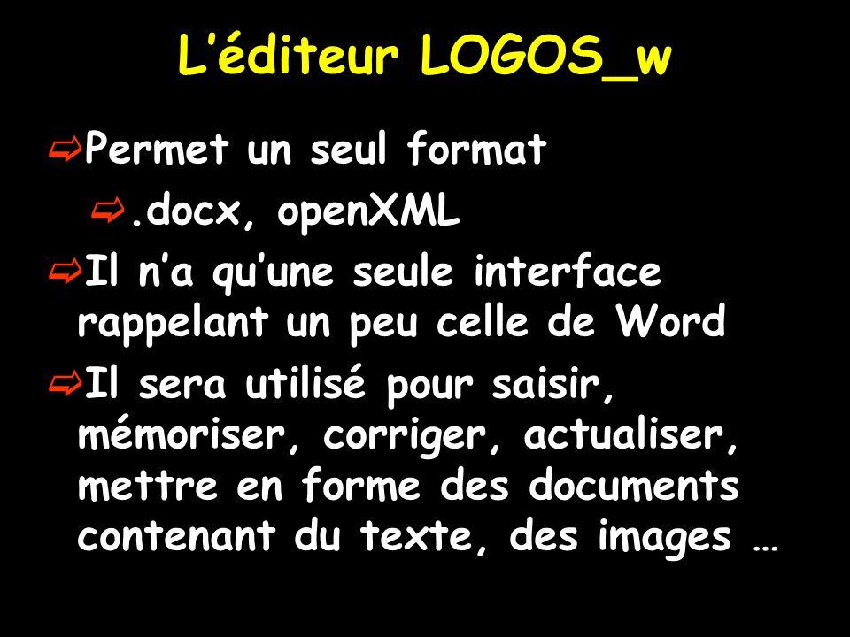 L'éditeur LOGOS_w  Permet un seul format .docx, openXML  Il n'a qu'une seule interface rappelant un peu celle de Word  Il sera utilisé pour saisir