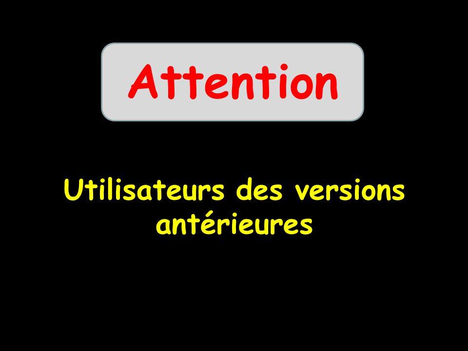Utilisateurs des versions antérieures Attention