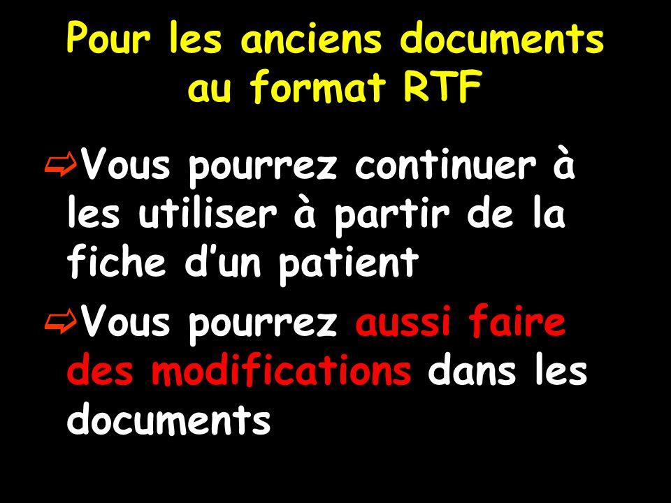 Pour les anciens documents au format RTF  Vous pourrez continuer à les utiliser à partir de la fiche d'un patient  Vous pourrez aussi faire des modi