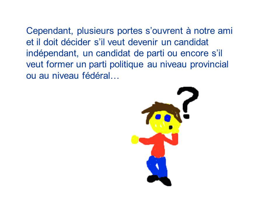 Cependant, plusieurs portes s'ouvrent à notre ami et il doit décider s'il veut devenir un candidat indépendant, un candidat de parti ou encore s'il veut former un parti politique au niveau provincial ou au niveau fédéral…
