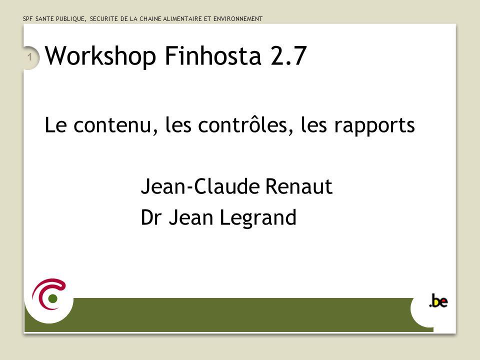 SPF SANTE PUBLIQUE, SECURITE DE LA CHAINE ALIMENTAIRE ET ENVIRONNEMENT 1 Workshop Finhosta 2.7 Le contenu, les contrôles, les rapports Jean-Claude Ren