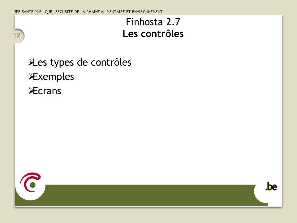 SPF SANTE PUBLIQUE, SECURITE DE LA CHAINE ALIMENTAIRE ET ENVIRONNEMENT 12 Finhosta 2.7 Les contrôles  Les types de contrôles  Exemples  Ecrans