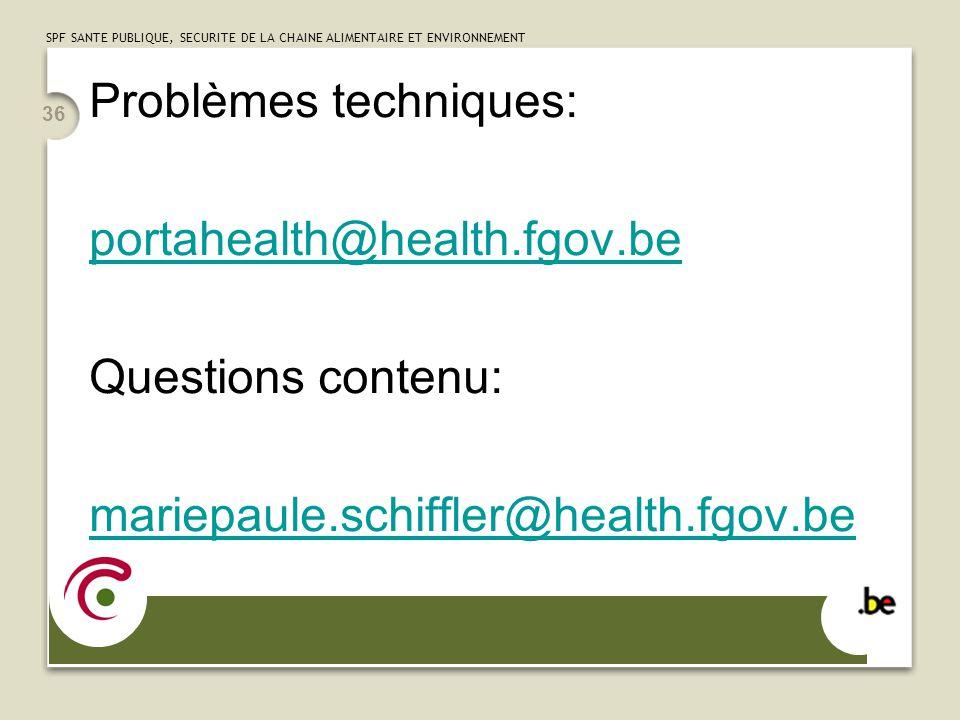 SPF SANTE PUBLIQUE, SECURITE DE LA CHAINE ALIMENTAIRE ET ENVIRONNEMENT 36 Problèmes techniques: portahealth@health.fgov.be Questions contenu: mariepau