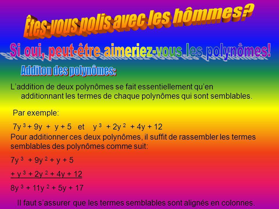 L'addition de deux polynômes se fait essentiellement qu'en additionnant les termes de chaque polynômes qui sont semblables. Par exemple: 7y 3 + 9y + y