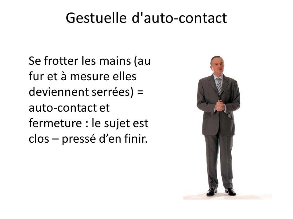 Gestuelle d'auto-contact Se frotter les mains (au fur et à mesure elles deviennent serrées) = auto-contact et fermeture : le sujet est clos – pressé d