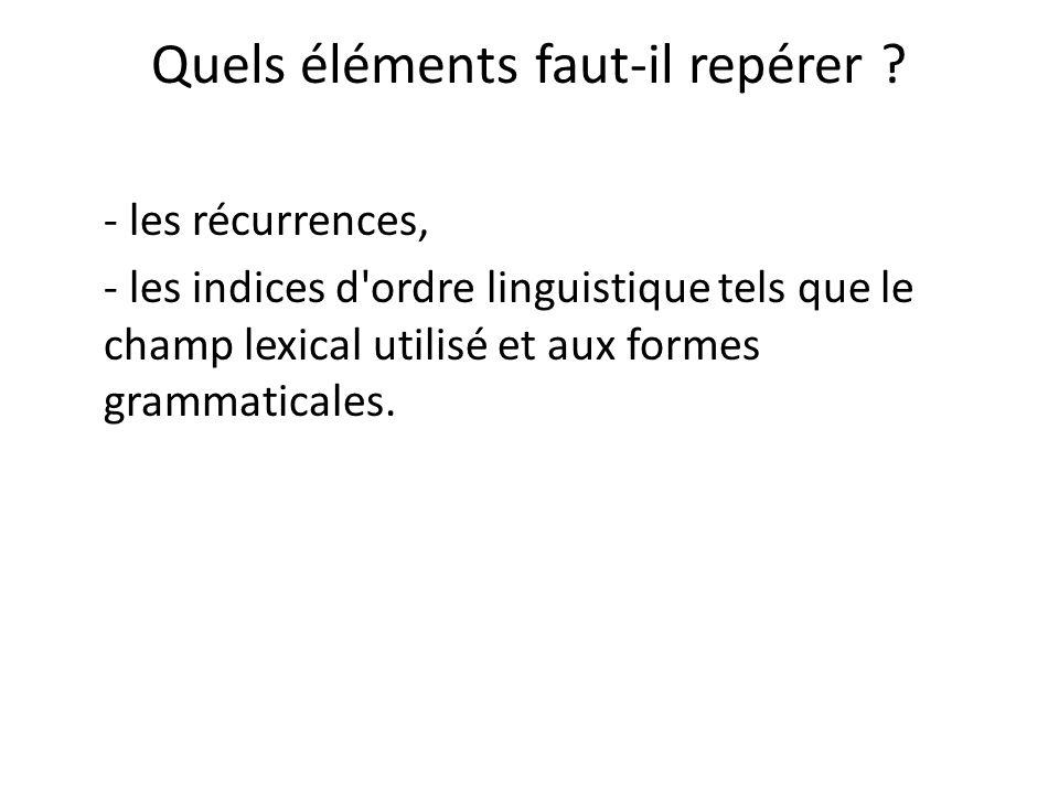 Quels éléments faut-il repérer ? - les récurrences, - les indices d'ordre linguistique tels que le champ lexical utilisé et aux formes grammaticales.
