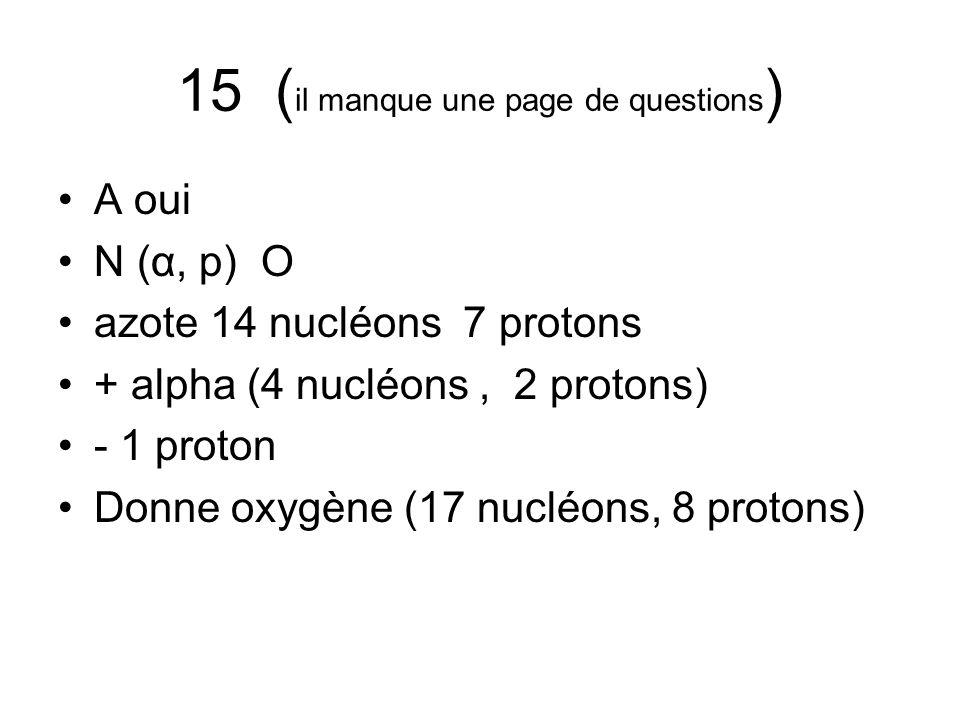 15 ( il manque une page de questions ) A oui N (α, p) O azote 14 nucléons 7 protons + alpha (4 nucléons, 2 protons) - 1 proton Donne oxygène (17 nuclé