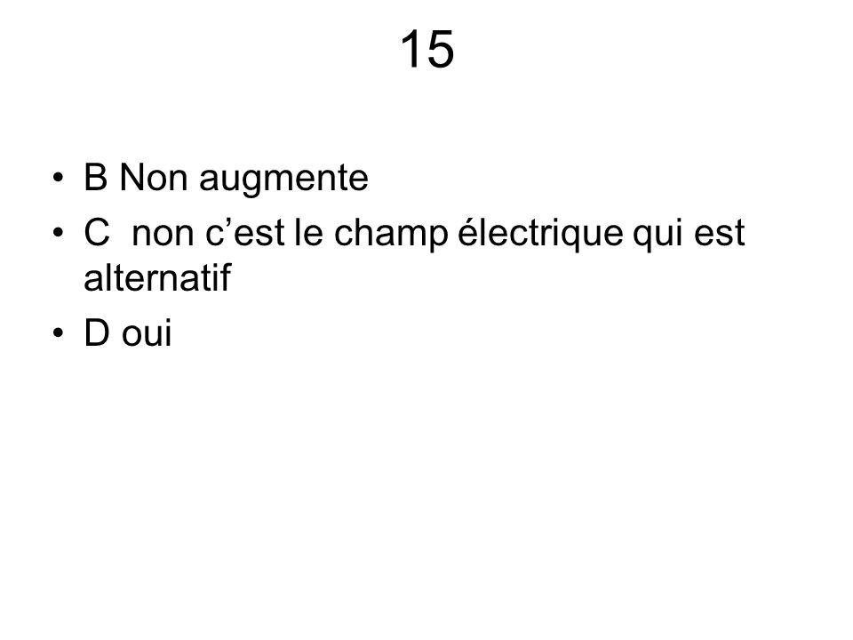 15 B Non augmente C non c'est le champ électrique qui est alternatif D oui