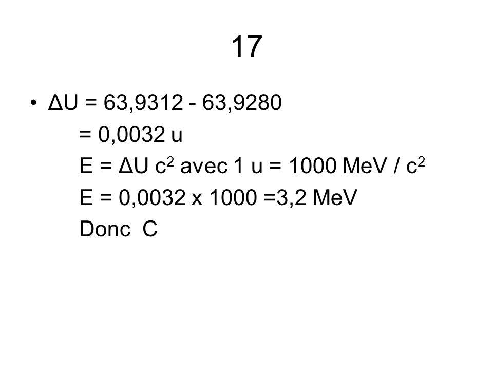 17 ΔU = 63,9312 - 63,9280 = 0,0032 u E = ΔU c 2 avec 1 u = 1000 MeV / c 2 E = 0,0032 x 1000 =3,2 MeV Donc C