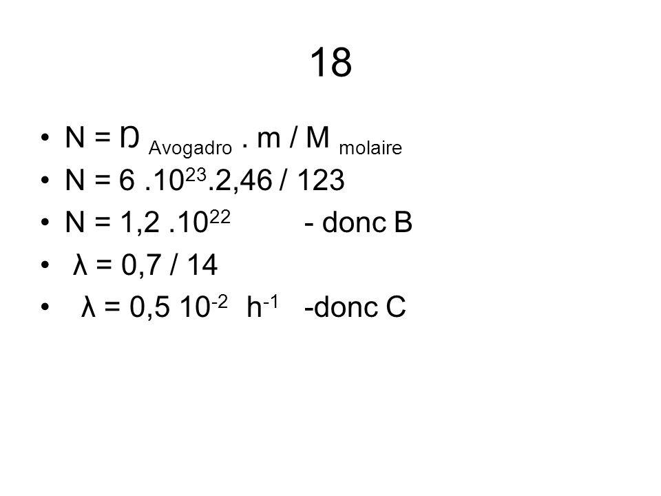 18 N = Ŋ Avogadro. m / M molaire N = 6.10 23.2,46 / 123 N = 1,2.10 22 - donc B λ = 0,7 / 14 λ = 0,5 10 -2 h -1 -donc C