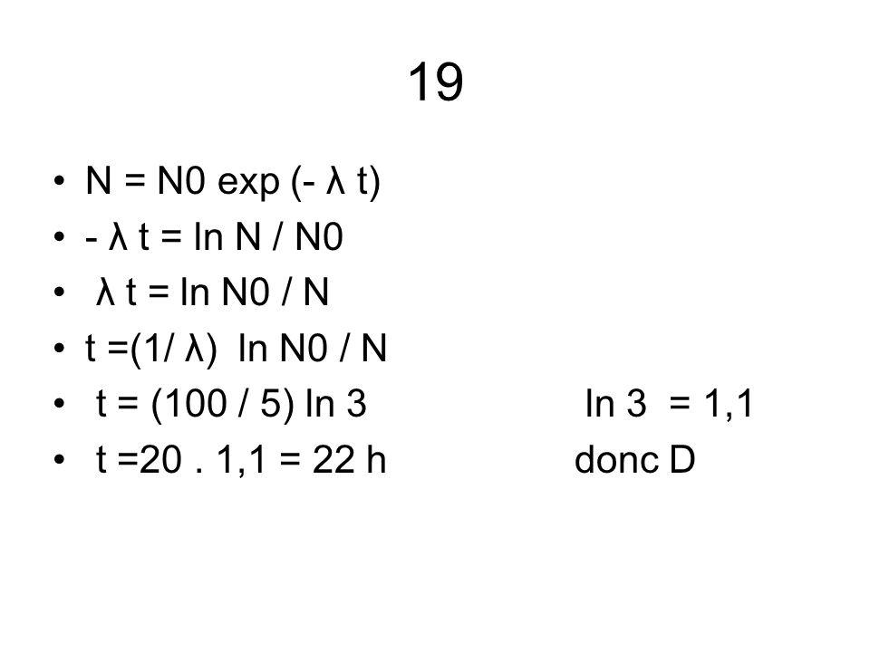 19 N = N0 exp (- λ t) - λ t = ln N / N0 λ t = ln N0 / N t =(1/ λ) ln N0 / N t = (100 / 5) ln 3 ln 3 = 1,1 t =20. 1,1 = 22 h donc D