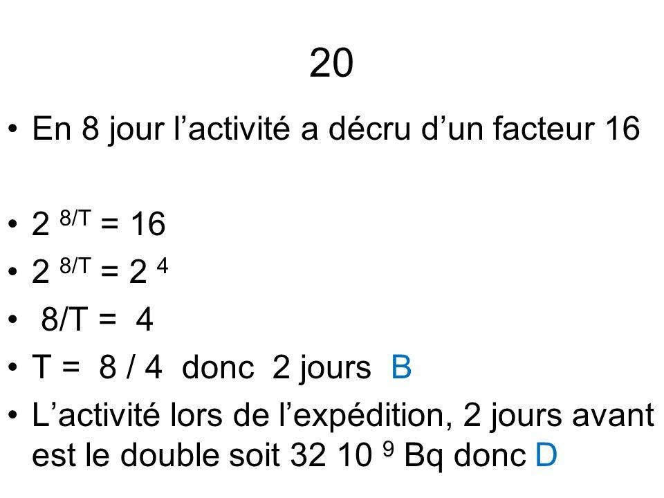 20 En 8 jour l'activité a décru d'un facteur 16 2 8/T = 16 2 8/T = 2 4 8/T = 4 T = 8 / 4 donc 2 jours B L'activité lors de l'expédition, 2 jours avant
