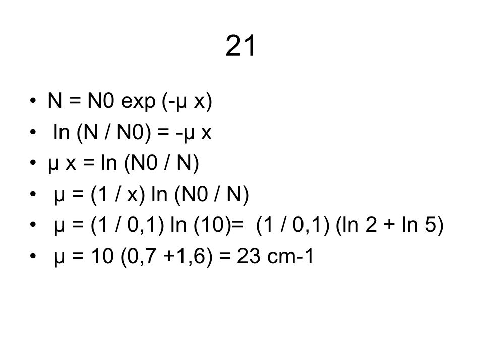 21 N = N0 exp (-μ x) ln (N / N0) = -μ x μ x = ln (N0 / N) μ = (1 / x) ln (N0 / N) μ = (1 / 0,1) ln (10)= (1 / 0,1) (ln 2 + ln 5) μ = 10 (0,7 +1,6) = 2