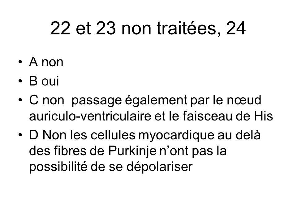 22 et 23 non traitées, 24 A non B oui C non passage également par le nœud auriculo-ventriculaire et le faisceau de His D Non les cellules myocardique