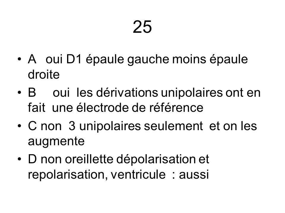 25 A oui D1 épaule gauche moins épaule droite B oui les dérivations unipolaires ont en fait une électrode de référence C non 3 unipolaires seulement e