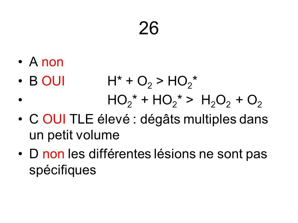 26 A non B OUI H* + O 2 > HO 2 * HO 2 * + HO 2 * > H 2 O 2 + O 2 C OUI TLE élevé : dégâts multiples dans un petit volume D non les différentes lésions