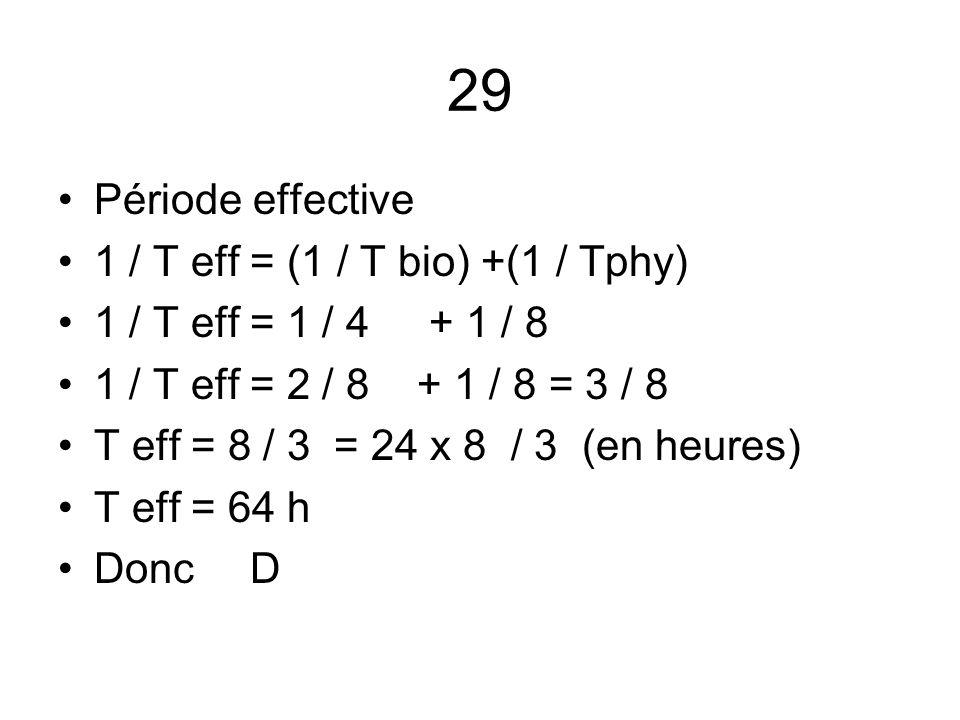 29 Période effective 1 / T eff = (1 / T bio) +(1 / Tphy) 1 / T eff = 1 / 4 + 1 / 8 1 / T eff = 2 / 8 + 1 / 8 = 3 / 8 T eff = 8 / 3 = 24 x 8 / 3 (en he