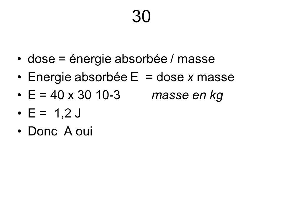 30 dose = énergie absorbée / masse Energie absorbée E = dose x masse E = 40 x 30 10-3 masse en kg E = 1,2 J Donc A oui