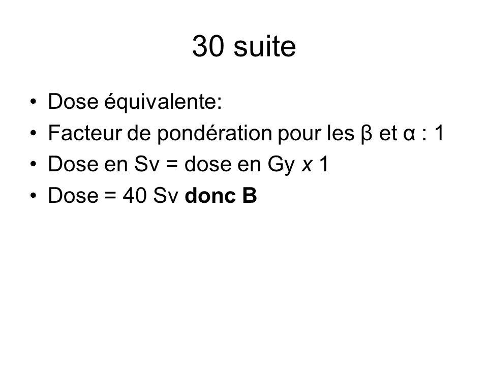 30 suite Dose équivalente: Facteur de pondération pour les β et α : 1 Dose en Sv = dose en Gy x 1 Dose = 40 Sv donc B