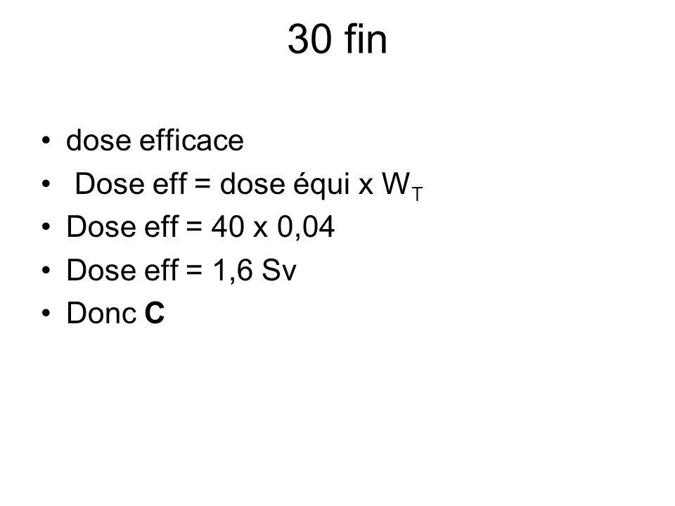 30 fin dose efficace Dose eff = dose équi x W T Dose eff = 40 x 0,04 Dose eff = 1,6 Sv Donc C