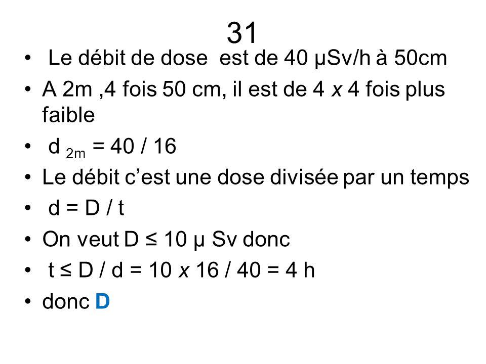 31 Le débit de dose est de 40 µSv/h à 50cm A 2m,4 fois 50 cm, il est de 4 x 4 fois plus faible d 2m = 40 / 16 Le débit c'est une dose divisée par un t