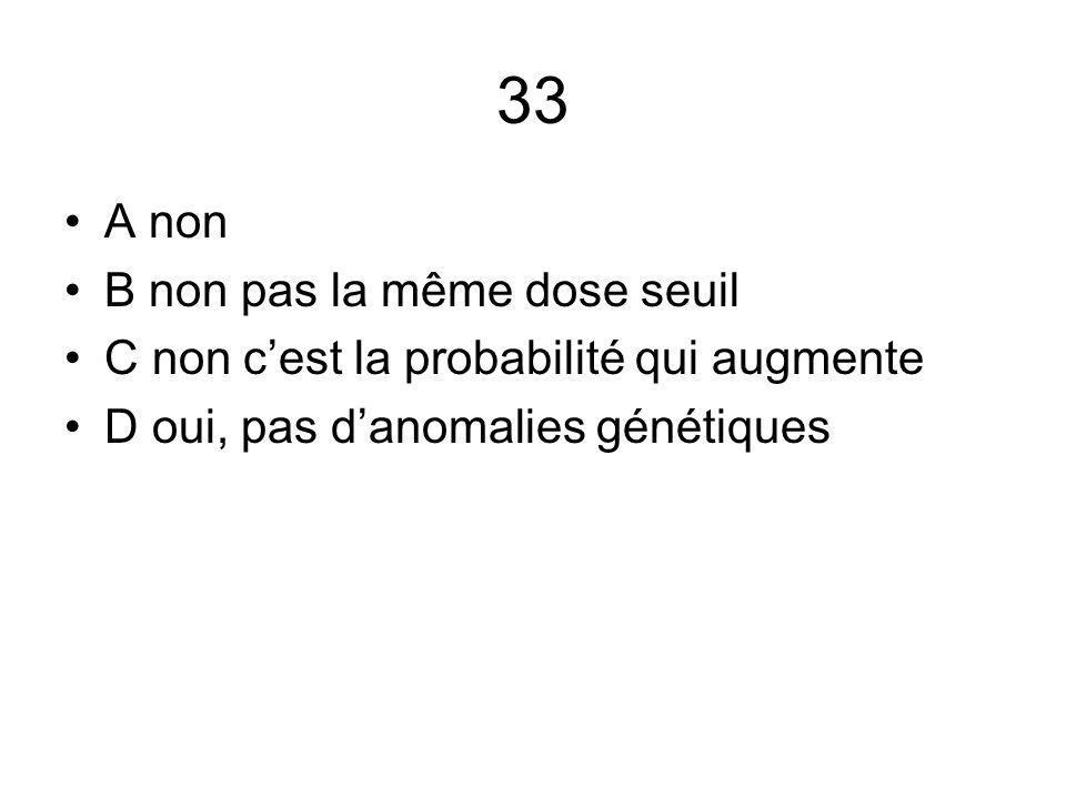 33 A non B non pas la même dose seuil C non c'est la probabilité qui augmente D oui, pas d'anomalies génétiques
