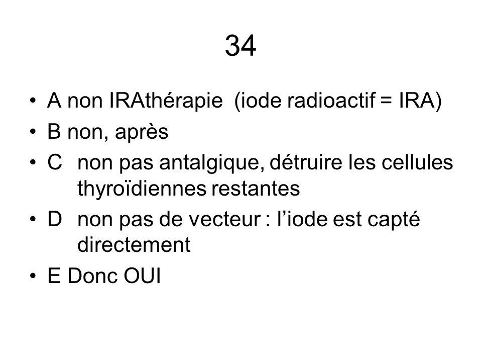 34 A non IRAthérapie (iode radioactif = IRA) B non, après C non pas antalgique, détruire les cellules thyroïdiennes restantes D non pas de vecteur : l