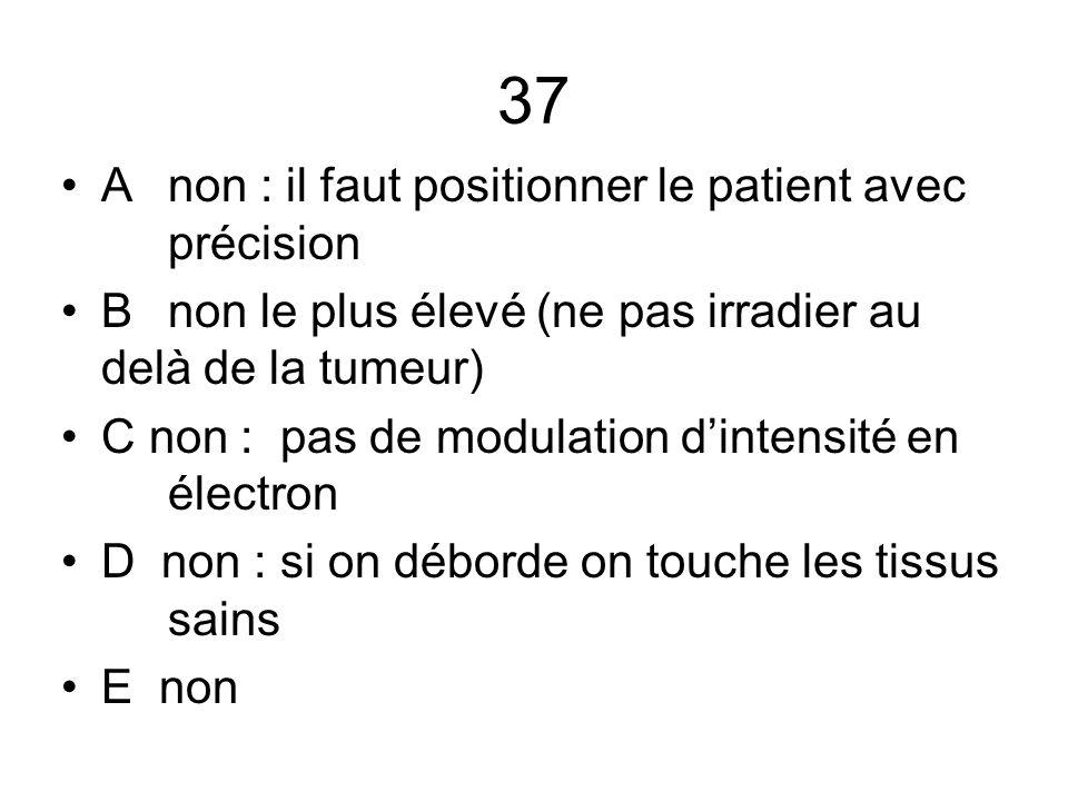 37 A non : il faut positionner le patient avec précision B non le plus élevé (ne pas irradier au delà de la tumeur) C non : pas de modulation d'intens