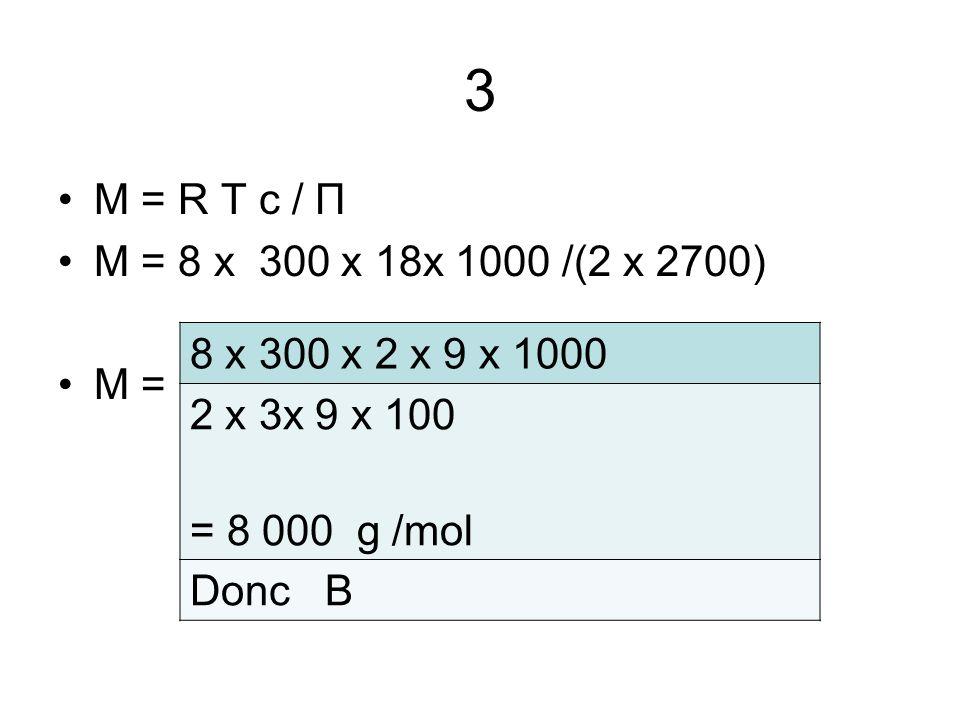 3 M = R T c / Π M = 8 x 300 x 18x 1000 /(2 x 2700) M = 8 x 300 x 2 x 9 x 1000 2 x 3x 9 x 100 = 8 000 g /mol Donc B