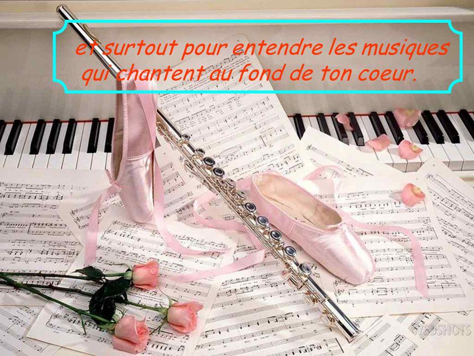 et surtout pour entendre les musiques qui chantent au fond de ton coeur.