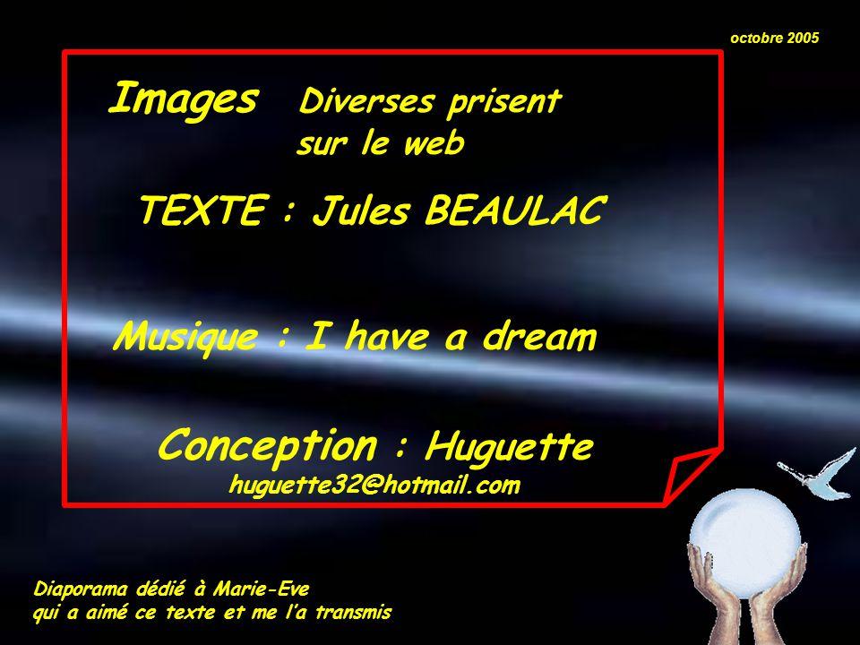 Images Diverses prisent sur le web Conception : Huguette huguette32@hotmail.com octobre 2005 Musique : I have a dream TEXTE : Jules BEAULAC Diaporama dédié à Marie-Eve qui a aimé ce texte et me l'a transmis
